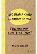 Uno Siempre Cambia el Amor de su Vida, por Otro Amor o por Otra Vida - Amalia Andrade - Planeta Pub