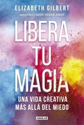 Libera tu Magia una Vida Creativa mas Alla del Miedo - Gilbert Elizabeth - Aguilar