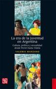La era de la Juventud en Argentina. Cultura , Politica y Sexualidad Desde Peron Hasta Videla - Valeria Manzano - Fondo De Cultura Economica