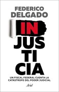 Injusticia un Fiscal Federal Cuenta la Catastrofe del Poder Judicial - Delgado Federico - Ariel