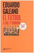 El Futbol a sol y Sombra. Nueva Edición Mundial Brasil 2014 - Eduardo Galeano - Siglo Xxi Editores