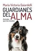 Guardianes del Alma Animales que nos Rescatan - Gaiardelli, Maria Victoria - Grijalbo