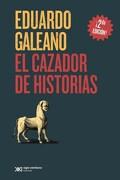 El Cazador de Historias - Eduardo Galeano - Siglo Xxi Editores