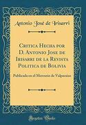 Critica Hecha por d. Antonio Jose de Irisarri de la Revista Politica de Bolivia: Publicada en el Mercurio de Valparaiso (Classic Reprint)