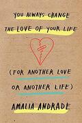 You Always Change the Love of Your Life: [For Another Love or Another Life] (libro en inglés)