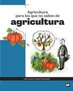 Agricultura para los que no saben de agricultura - JOSÉ IGNACIO CUBERO SALMERÓN - Ediciones Mundi-Prensa