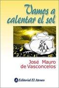 Vamos a Calentar el sol - Jose Mauro De Vasconcelos - Grupo Ilhsa S.A.