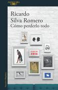 Cómo Perderlo Todo - Ricardo Silva Romero - Penguin Random House