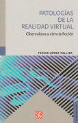 Patologías de la Realidad Virtual: Cibercultura y Ciencia Ficción - Teresa López-Pellisa - Fondo de Cultura Económica