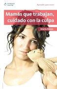 Mamas que Trabajan, Cuidado con la Culpa: Aprender Para Crecer, Primera Edicion (Aprender Para Crecer - Maria Rosas - Cengage Learning Latin America