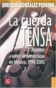 La Cuerda Tensa. Apuntes Sobre la Democracia en México, 1990-2005 - Enrique Gonzalez Pedrero - Fondo De Cultura Economica