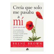 Creía que Solo me Pasaba a mí (Pero no es Así): La Reivindicación de la Autenticidad, el Coraje y el Poder Frente al Perfeccionismo, la Inadecuación y la Vergüenza - Brené Brown - Gaia Ediciones