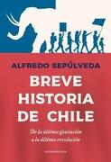Breve Historia de Chile. De la Ultima Glaciación a la Ultima Revolució - Alfredo Sepulveda - Sudamericana