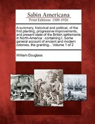 A Summary, Historical and Political, of the First Planting, Progressive Improvements, and Present State of the British Settlements in North-America:    Colonies, the Granting.   Volume 1 of 2 (libro en inglés) - William Douglass - Gale, Sabin Americana