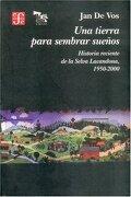 Una Tierra Para Sembrar Sueños. Historia Reciente de la Selva Lacandona,  1950-2000 - Jan De Vos - Fondo De Cultura Económica