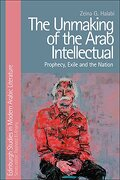 The Unmaking of the Arab Intellectual: Prophecy, Exile and the Nation (Edinburgh Studies in Modern Arabic Literature) (libro en Inglés)