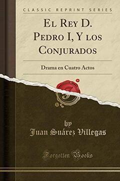 portada El rey d. Pedro i, y los Conjurados: Drama en Cuatro Actos (Classic Reprint)