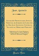 """Acusación Pronunciada Ante el Tribunal de Jurados de Lima por el dr. Juan Ascencio, Contra el """"Alcance al Mercurio Peruano"""": Publicado por d. Carlos.   O'higgins"""