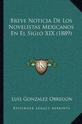 Breve Noticia de los Novelistas Mexicanos en el Siglo xix (1889) - Luis Gonzalez Obregon - Kessinger Publishing