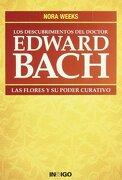 Los Descubrimientos del Doctor Edward Bach: Las Flores y su Poder Curativo - Nora Weeks - Ediciones Indigo