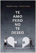 Te Amo, Pero no te Deseo - Antonio Y Alejandra Godoy - Grijalbo