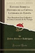 Estudio Sobre la Historia de la Crítica Literaria en España: Don Bartolomé José Gallardo y la Crítica Literaria de su Tiempo (Classic Reprint)