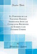 El Porvenir de las Naciones Hispano Americanas Ante las Conquistas Recientes de Europa y los Estados Unidos (Classic Reprint)