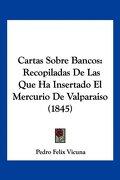 Cartas Sobre Bancos: Recopiladas de las que ha Insertado el Mercurio de Valparaiso (1845) - Pedro Felix Vicuna - Kessinger Pub Co