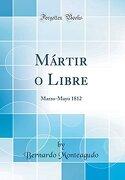 Mártir o Libre: Marzo-Mayo 1812 (Classic Reprint)