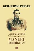 Quien Asesino a Manuel Rodriguez? - Guillermo Parvex - Ediciones B