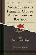 Nicaragua en los Primeros Años de su Emancipación Política (Classic Reprint)