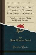 Romancero del Gran Capitán d. Gonzalo Fernández de Córdoba: Orgullo y Legitima Gloria del Ejercito Español (Classic Reprint)