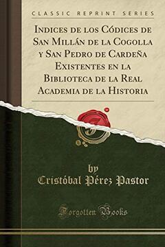 portada Indices de los Códices de san Millán de la Cogolla y san Pedro de Cardeña Existentes en la Biblioteca de la Real Academia de la Historia (Classic Reprint)