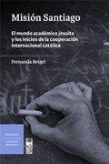 Misión Santiago: El Mundo Académico Jesuita y los Inicios de la Cooperación Internacional Católica - Fernanda Beigel - LOM Ediciones