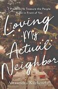 Loving my Actual Neighbor: 7 Practices to Treasure the People Right in Front of you (libro en Inglés) - Alexandra Kuykendall - Baker Books