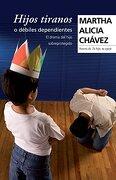 Hijos Tiranos o Debiles Dependientes - Martha Alicia Chavez - Grijalbo