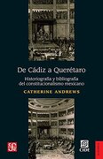 De Cádiz a Querétaro. Historiografía y Bibliografía del Constitucionalismo Mexicano - Catherine Andrews - Fondo de Cultura Económica