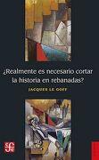 Realmente es Necesario Cortar la Historia en Rebanadas? - Jacques Le Goff - Fondo De Cultura Económica