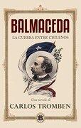 Balmaceda. La Guerra Entre Chilenos (Novela) - Carlos Tromben - Ediciones B